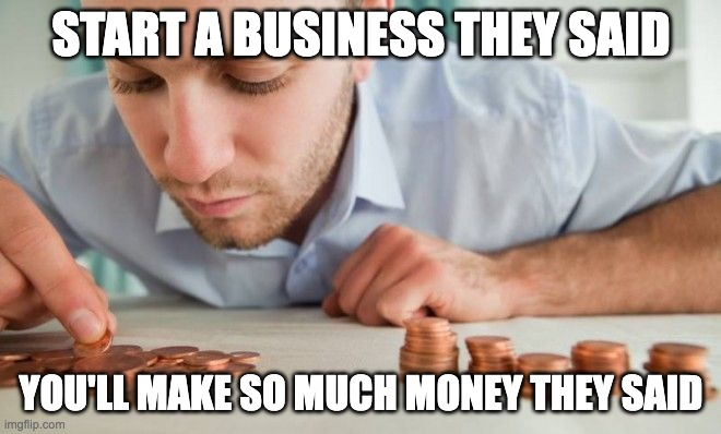 Start a business they said. You'll make so much money they said.